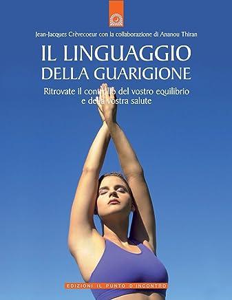 Il linguaggio della guarigione: Ritrovate il controllo del vostro equilibrio e della vostra salute. (Salute, benessere e psiche)