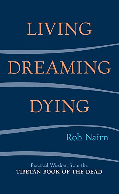 Living, Dreaming, Dying: Wisdom for Everyday Life from the Tibetan Book of the Dead (English Edition)