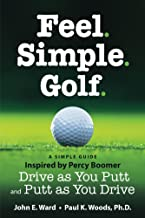 Feel. Simple. Golf.: A Simple Guide Inspired by Percy Boomer Drive as You Putt and Putt as You Drive