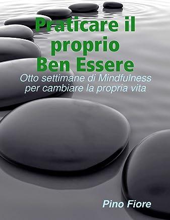 Praticare il proprio Ben Essere: Otto settimane di Mindfulness per cambiare la propria vita