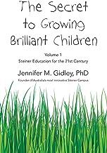 The Secret to Growing Brilliant Children: Volume 1: Steiner Education for the 21st Century
