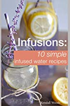 Infusions: 10 Simple Infused Water Recipes: To Make Your Water Taste Great and Live Healthier (Fruit Infused Water Recipes, Water Infusion Recipes)