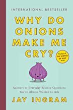 Why Do Onions Make Me Cry?: Answers to Everyday Science Questions You've Always Wanted to Ask