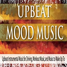 Upbeat Mood Music: Upbeat Instrumental Music for Driving, Workout Music, And Music to Wake Up To