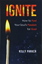 Ignite: How to Fuel Your Soul's Passion for God
