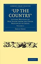 Up the Country: Letters Written to her Sister from the Upper Provinces of India (Cambridge Library Collection - Travel and Exploration in Asia) (Volume 2)