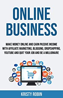 Online Business: Make Money Online And Earn Passive Income With Affiliate Marketing, Blogging, Dropshipping, Youtube And Quit Your Job And Be A Millionaire