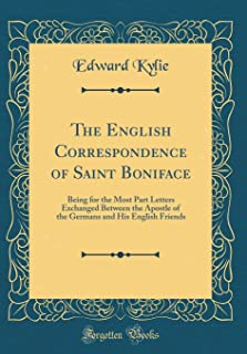 The English Correspondence of Saint Boniface: Being for the Most Part Letters Exchanged Between the Apostle of the Germans and His English Friends (Classic Reprint)