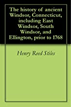 The history of ancient Windsor, Connecticut, including East Windsor, South Windsor, and Ellington, prior to 1768