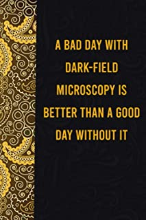 A bad day with dark-field microscopy is better than a good day without it: funny notebook for presents, cute journal for w...