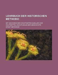 Lehrbuch Der Historischen Methodo; Mit Nachweis Der Wichtigsten Quellen Und Hulfsmittel Zum Studium Der Geschichte