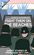 Fight Them On The Beaches: Short stories of Operation Sea Lion