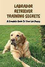 Labrador Retriever Training Secrets: A Complete Guide To Your Lab Puppy: Labrador Retriever Training Guide