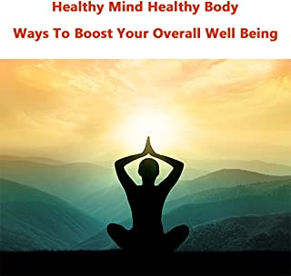 Healthy Mind Healthy Body : Amazing Ways To Boost Your Overall Well Being
