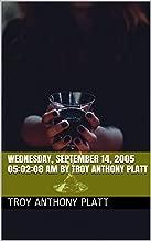 Wednesday, September 14, 2005 05:02:08 AM By Troy Anthony Platt (English Edition)