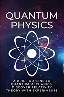 Quantum Physics: A Brief Outline To Quantum Mechanics, Discover Relativity Theory With Experiments: Quantum Physics For Be...
