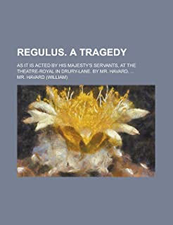 Regulus. a Tragedy; As It Is Acted by His Majesty's Servants, at the Theatre-Royal in Drury-Lane. by Mr. Havard, ...