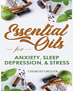 Essential Oils for Anxiety, Sleep, Depression, and Stress: 120 Essential Oil Blends and Recipes for Better Sleep, Uplifting, Energizing, Combat ... and Essential Oils Beginners Guide 2019)