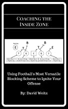 Coaching the Inside Zone: Using Football's Most Versatile Blocking Scheme to Ignite Your Offense