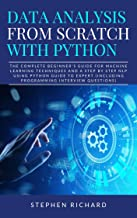 Data Analysis from Scratch with Python: The Complete Beginner's Guide for Machine Learning Techniques and A Step By Step NLP using Python Guide To Expert (Including Programming Interview Questions)