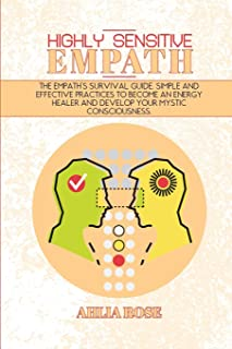 Highly Sensitive Empath: The Empath's Survival Guide. Simple and Effective Practices To Become An Energy Healer And Develo...