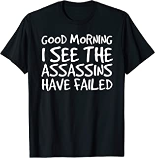 GOOD MORNING I SEE THEASSASSINS HAVE FAILED Shirt Funny Gift