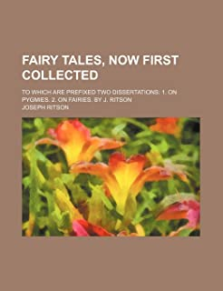 Fairy Tales, Now First Collected; To Which Are Prefixed Two Dissertations 1. on Pygmies. 2. on Fairies. by J. Ritson