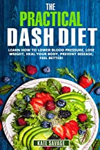 The Practical DASH Diet: Learn How to Lower Blood Pressure, Lose Weight, Heal Your Body, Prevent Disease, Feel Better! The Only DASH book You'll Ever Need. With a 14 Day Meal Plan & Healthy Recipes