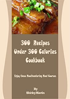 300 Recipes Under 300 Calories Cookbook: Enjoy these Mouthwatering Meal Courses