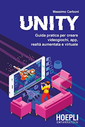 Unity: Guida pratica per creare videogiochi, app, realtà aumentata e virtuale