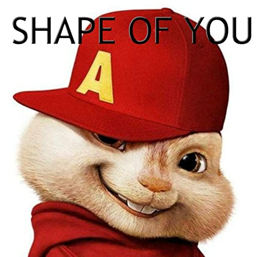 Shape of You (The Chipmunks Remix) by Alvin & The Real