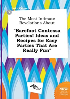 The Most Intimate Revelations about Barefoot Contessa Parties! Ideas and Recipes for Easy Parties That Are Really Fun