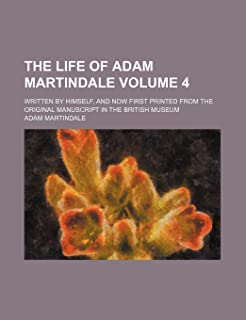 The Life of Adam Martindale Volume 4; Written by Himself, and Now First Printed from the Original Manuscript in the Britis...