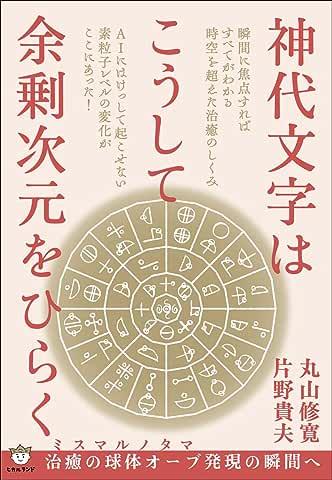 神代文字はこうして余剰次元をひらく  ミスマルノタマ 治癒の球体オーブ発現の瞬間へ