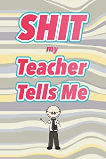 Shit My Teacher Tells Me: 6x9 Journal, Blank Unlined Paper - 100 Pages, Naughty Funny Adult Personal Notebook for Students, Good Education, Study, ... Lists, Reminders, Work Office Home Classroom