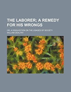 The Laborer; A Remedy for His Wrongs. Or, a Disquisition on the Usages of Society