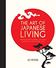 The Art of Japanese Living: How to Bring Mindfulness and Simplicity Into Your Life
