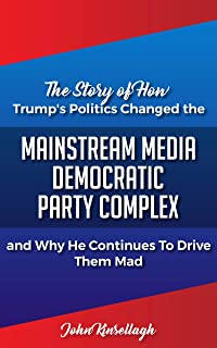 The Story of How Trump's Politics Changed the Mainstream Media Democratic Party Complex and Why He Continues to Drive Them Mad