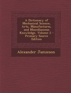 A Dictionary of Mechanical Science, Arts, Manufactures, and Miscellaneous Knowledge, Volume 2 - Primary Source Edition