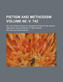 Pietism and Methodism Volume 68; V. 742; Or, the Significance of German Pietism in the Origin and Early Development of Met...