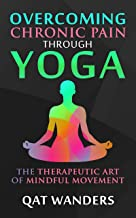 Overcoming Chronic Pain Through Yoga: The Therapeutic Art of Mindful Movement