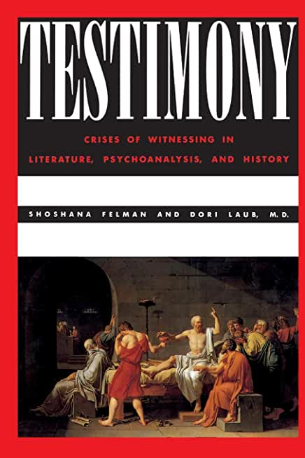 Testimony: Crises of Witnessing in Literature, Psychoanalysis, and History
