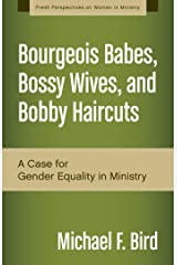 Bourgeois Babes, Bossy Wives, and Bobby Haircuts: A Case for Gender Equality in Ministry (Fresh Perspectives on Women in Ministry) Kindle Edition