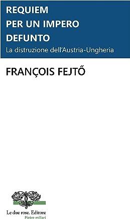 Requiem per un impero defunto. La distruzione dell'Austria-Ungheria (Le due rose. Editore - Pietre Miliari Vol. 2)