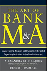 The Art of Bank M&A: Buying, Selling, Merging, and Investing in Regulated Depository Institutions in the New Environment (The Art of M&A Series) Kindle Edition