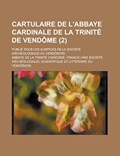 Cartulaire de L'Abbaye Cardinale de La Trinite de Vendome; Publie Sous Les Auspices de La Societe Archeologique Du Vendomo...