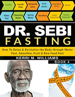 DR SEBI FASTING: How to Detox & Revitalize the Body through Water Fast, Smoothie, Fruit & Raw Food Fast | With Meal Plans ...