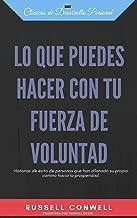 Lo Que Puedes Hacer con Tu Fuerza de Voluntad: Historias de éxito de personas que han allanado su propio camino hacia la prosperidad. (Spanish Edition)