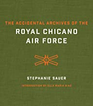 The Accidental Archives of the Royal Chicano Air Force (The William and Bettye Nowlin Series in Art, History, and Culture of the Western Hemisphere)