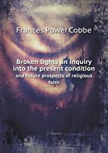 Broken Lights an Inquiry Into the Present Condition and Future Prospects of Religious Faith
